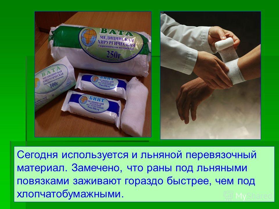 Сегодня используется и льняной перевязочный материал. Замечено, что раны под льняными повязками заживают гораздо быстрее, чем под хлопчатобумажными.