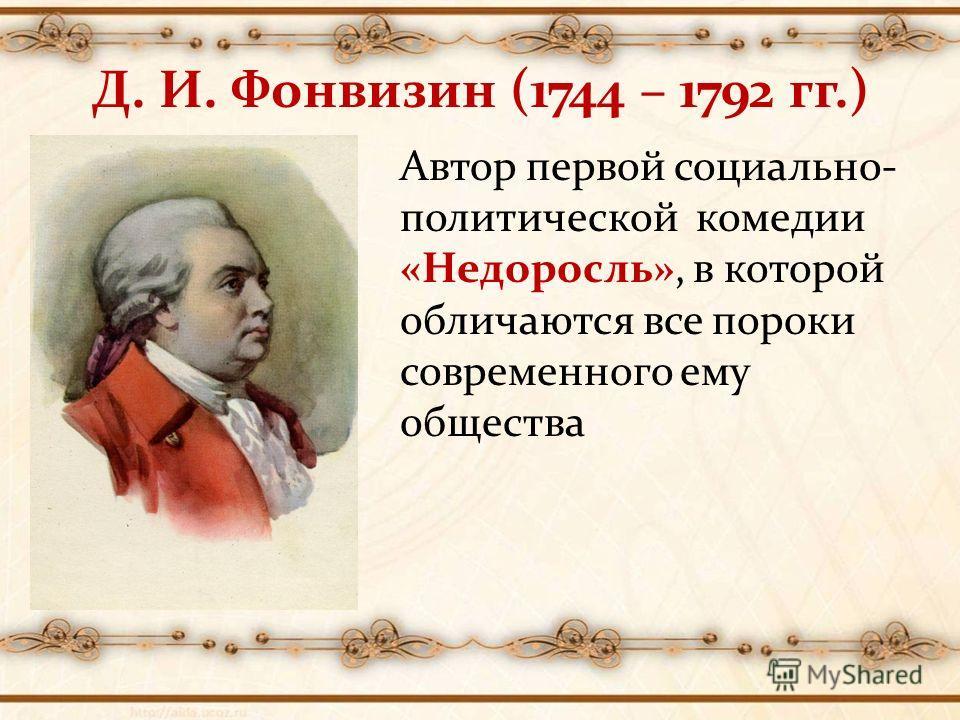 Д. И. Фонвизин (1744 – 1792 гг.) Автор первой социально- политической комедии «Недоросль», в которой обличаются все пороки современного ему общества