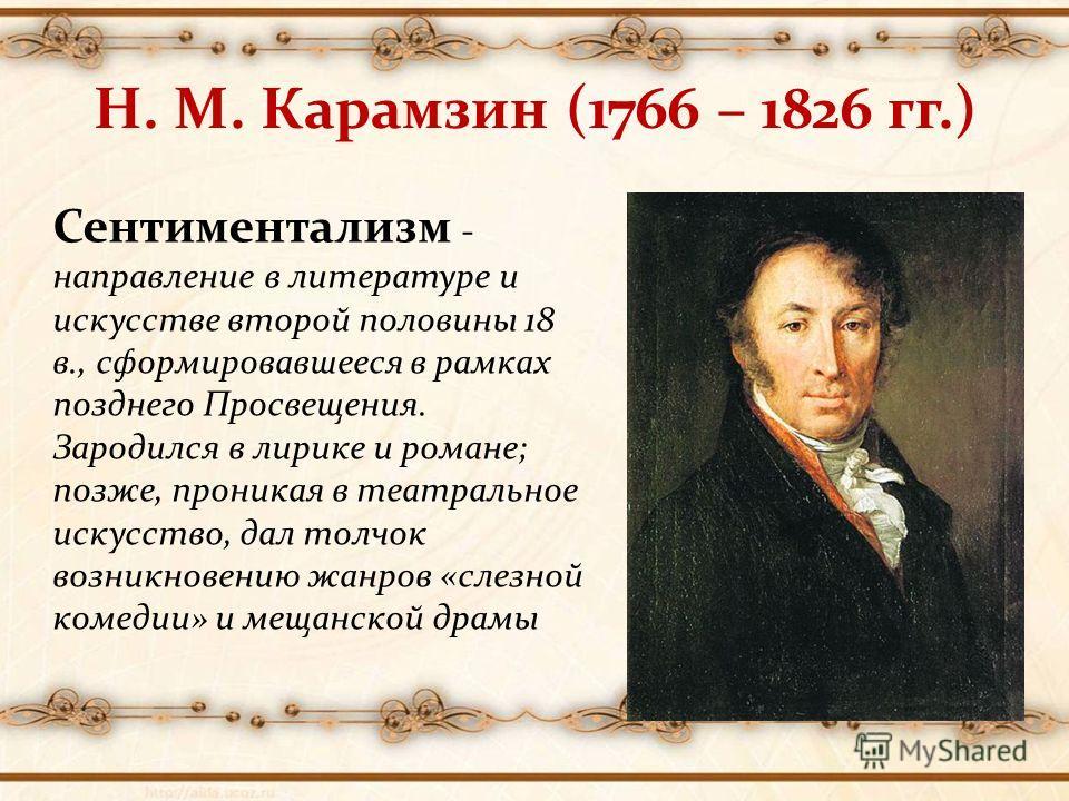 Н. М. Карамзин (1766 – 1826 гг.) Сентиментализм - направление в литературе и искусстве второй половины 18 в., сформировавшееся в рамках позднего Просвещения. Зародился в лирике и романе; позже, проникая в театральное искусство, дал толчок возникновен