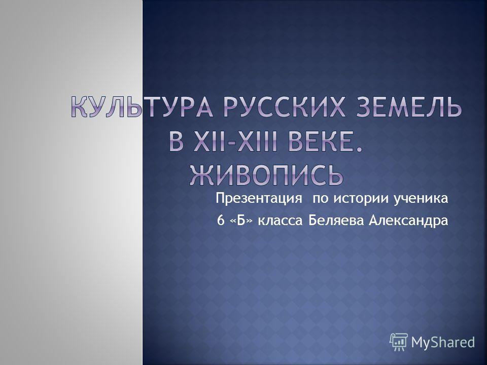 Презентация по истории ученика 6 «Б» класса Беляева Александра
