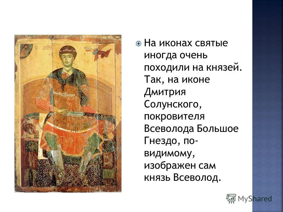 На иконах святые иногда очень походили на князей. Так, на иконе Дмитрия Солунского, покровителя Всеволода Большое Гнездо, по- видимому, изображен сам князь Всеволод.