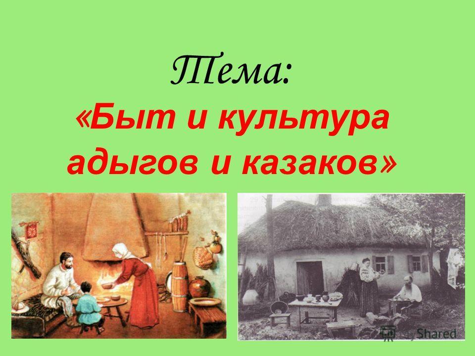 Тема: « Быт и культура адыгов и казаков »