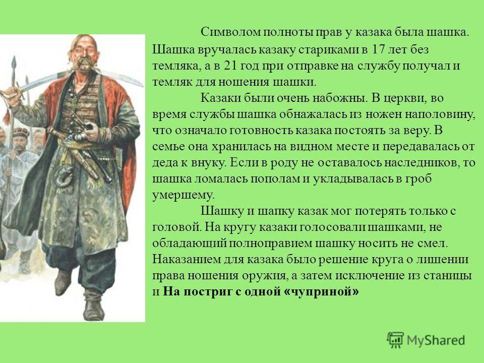 Символом полноты прав у казака была шашка. Шашка вручалась казаку стариками в 17 лет без темляка, а в 21 год при отправке на службу получал и темляк для ношения шашки. Казаки были очень набожны. В церкви, во время службы шашка обнажалась из ножен нап