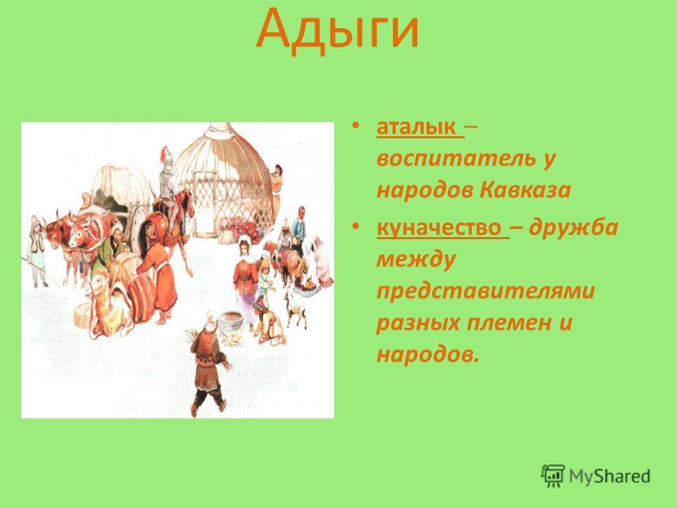 Адыги аталык – воспитатель у народов Кавказа куначество – дружба между представителями разных племен и народов.