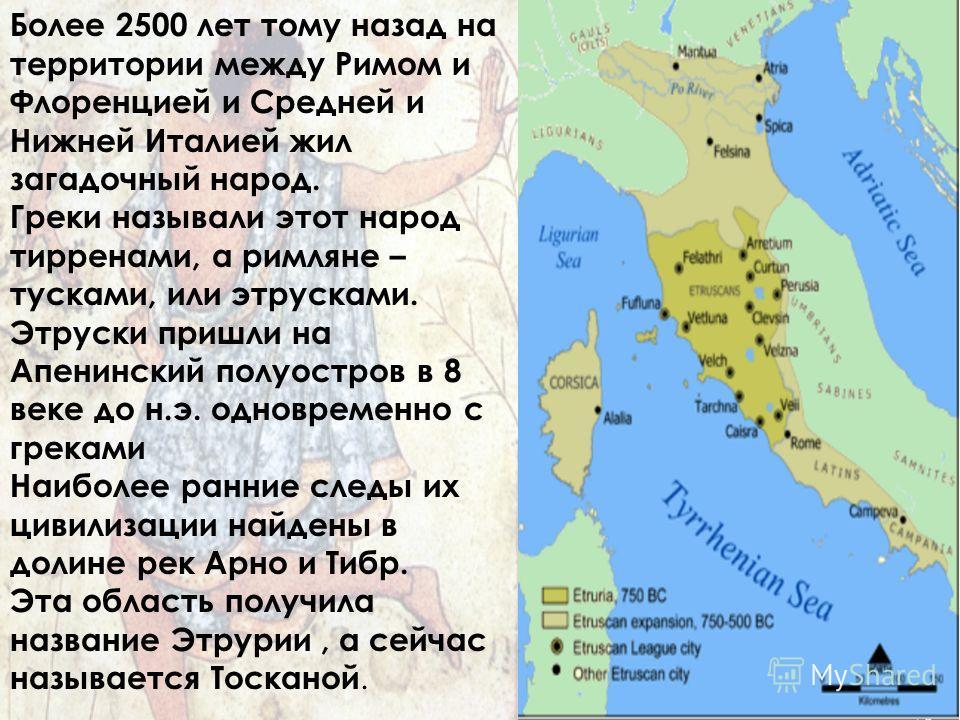 Более 2500 лет тому назад на территории между Римом и Флоренцией и Средней и Нижней Италией жил загадочный народ. Греки называли этот народ тирренами, а римляне – сутками, или этрусками. Этруски пришли на Апенинский полуостров в 8 веке до н.э. одновр