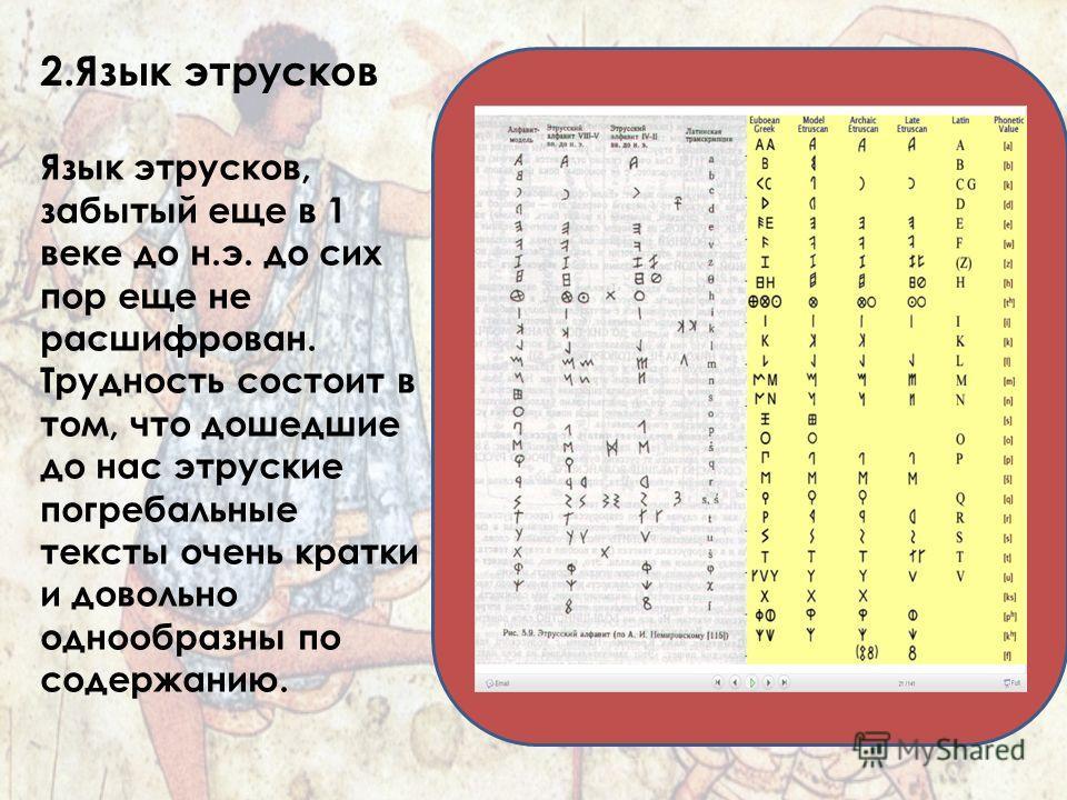 2. Язык этрусков Язык этрусков, забытый еще в 1 веке до н.э. до сих пор еще не расшифрован. Трудность состоит в том, что дошедшие до нас этрусские погребальные тексты очень кратки и довольно однообразны по содержанию.