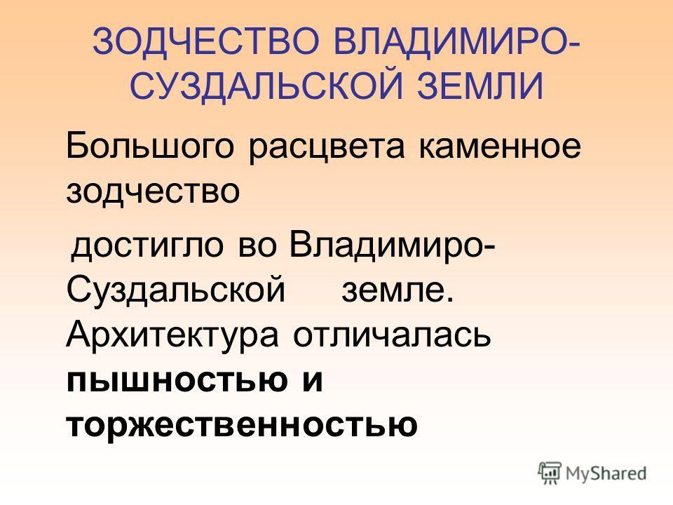 ЗОДЧЕСТВО ВЛАДИМИРО- СУЗДАЛЬСКОЙ ЗЕМЛИ Большого расцвета каменное зодчество достигло во Владимиро- Суздальской земле. Архитектура отличалась пышностью и торжественностью