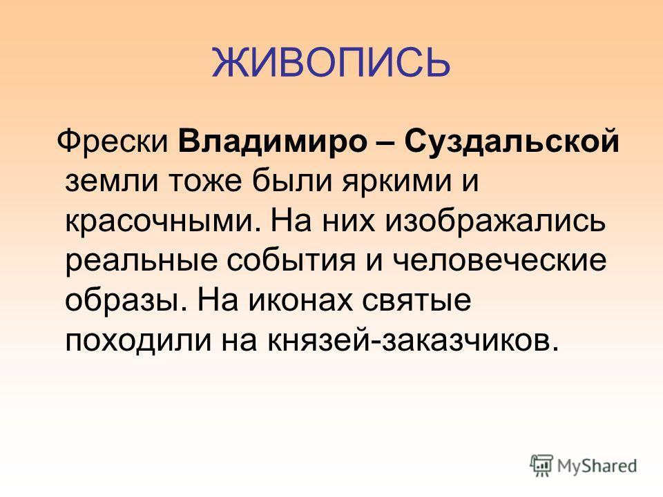 ЖИВОПИСЬ Фрески Владимиро – Суздальской земли тоже были яркими и красочными. На них изображались реальные события и человеческие образы. На иконах святые походили на князей-заказчиков.