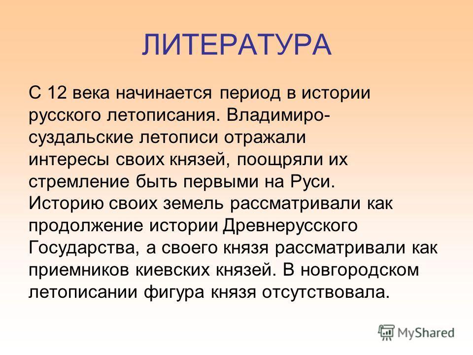 ЛИТЕРАТУРА С 12 века начинается период в истории русского летописания. Владимиро- суздальские летописи отражали интересы своих князей, поощряли их стремление быть первыми на Руси. Историю своих земель рассматривали как продолжение истории Древнерусск