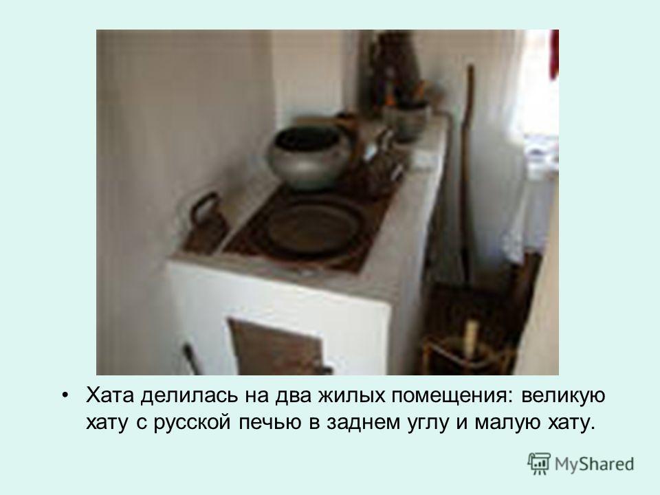 Хата делилась на два жилых помещения: великую хату с русской печью в заднем углу и малую хату.
