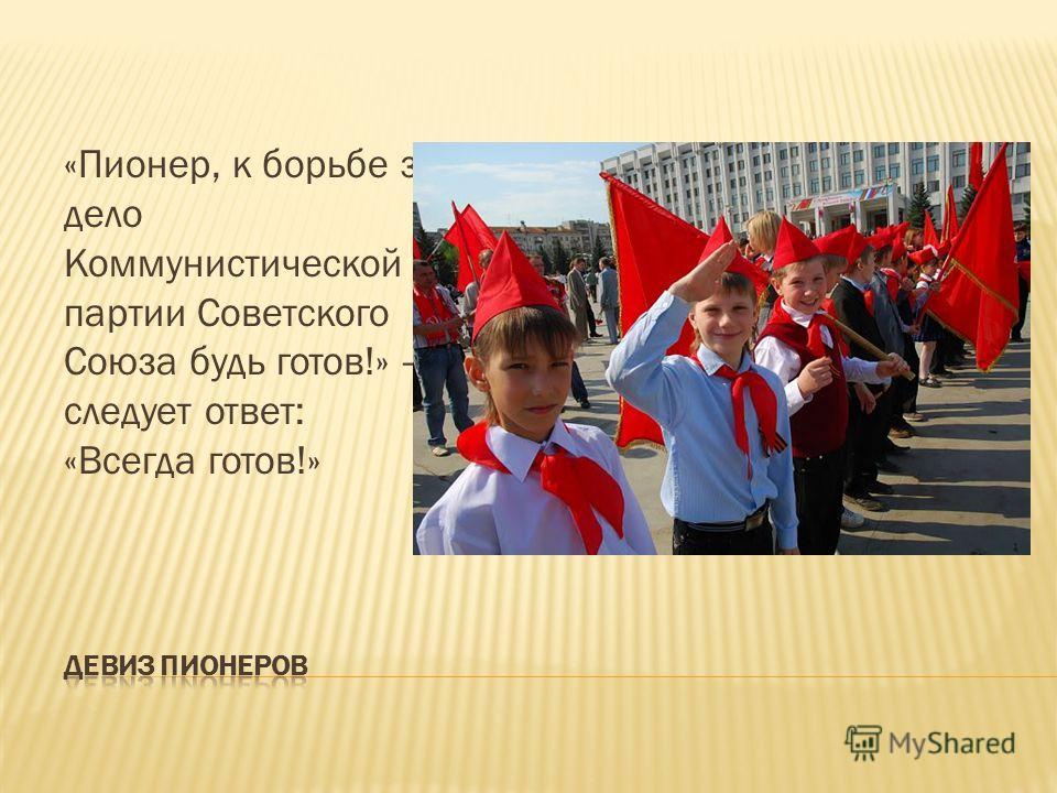 «Пионер, к борьбе за дело Коммунистической партии Советского Союза будь готов!» следует ответ: «Всегда готов!»