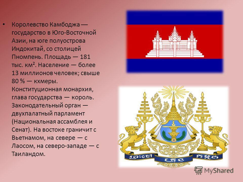 Королевство Камбоджа государство в Юго-Восточной Азии, на юге полуострова Индокитай, со столицей Пномпень. Площадь 181 тыс. км². Население более 13 миллионов человек; свыше 80 % кхмеры. Конституционная монархия, глава государства король. Законодатель