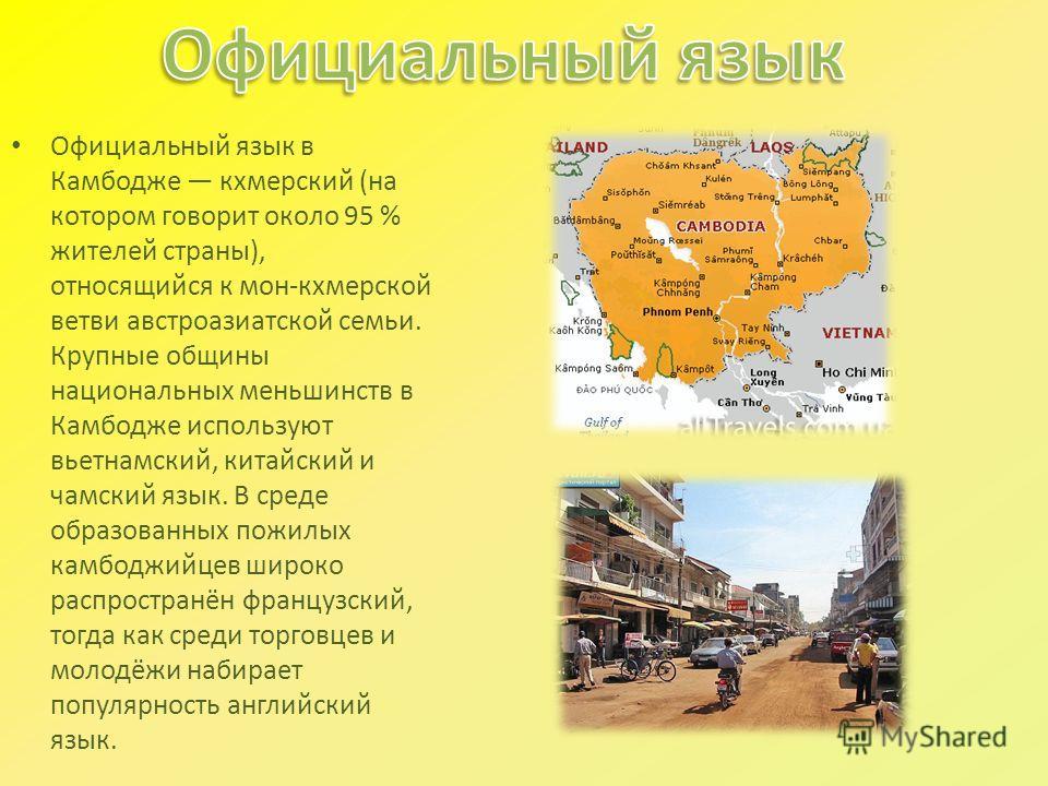 Официальный язык в Камбодже кхмерский (на котором говорит около 95 % жителей страны), относящийся к мон-кхмерской ветви австроазиатской семьи. Крупные общины национальных меньшинств в Камбодже используют вьетнамский, китайский и чамский язык. В среде