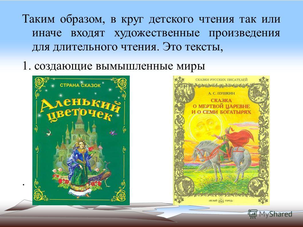 Таким образом, в круг детского чтения так или иначе входят художественные произведения для длительного чтения. Это тексты, 1. создающие вымышленные миры.