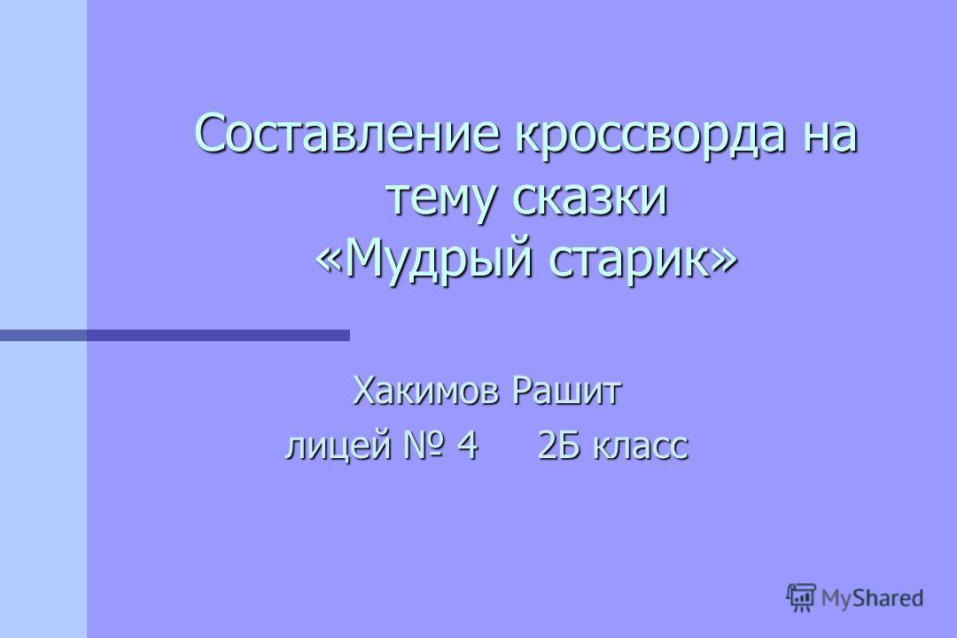 Хакимов Рашит лицей 4 2Б класс Составление кроссворда на тему сказки «Мудрый старик»