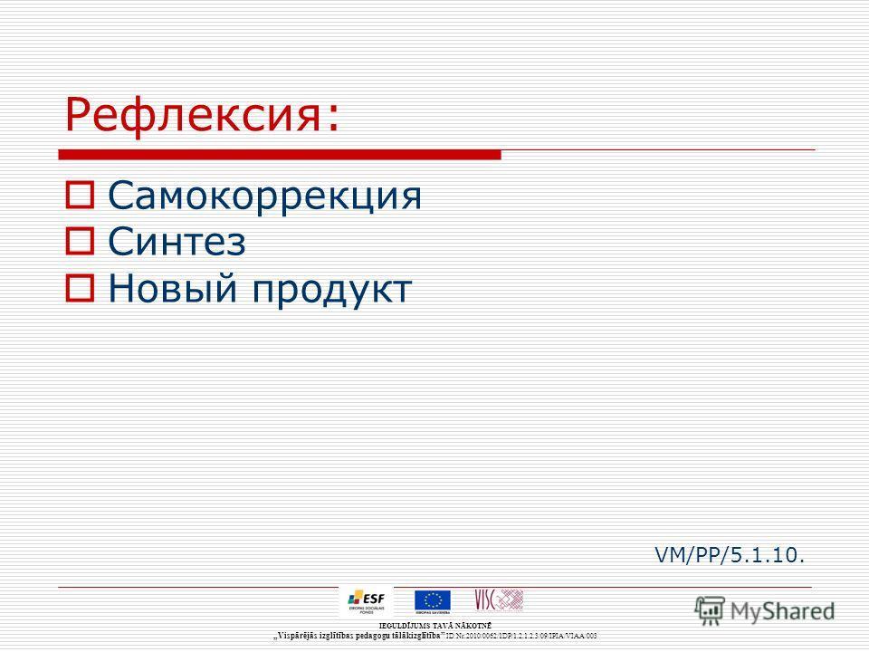 IEGULDĪJUMS TAVĀ NĀKOTNĒ Vispārējās izglītības pedagogu tālākizglītība ID Nr.2010/0062/1DP/1.2.1.2.3/09/IPIA/VIAA/003 Рефлексия: Самокоррекция Синтез Новый продукт VM/PP/5.1.10.