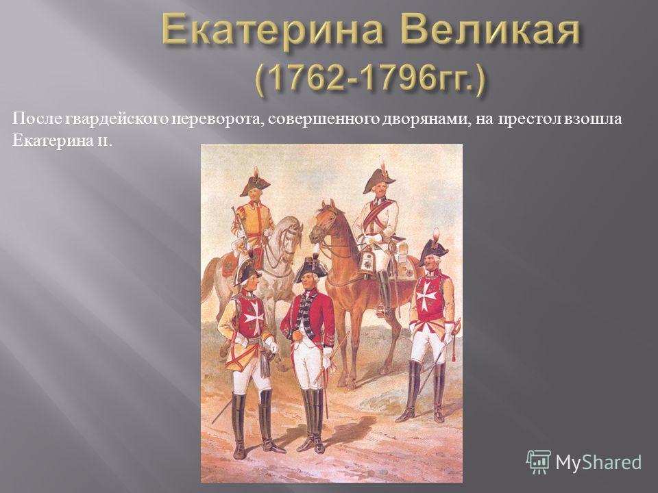 После гвардейского переворота, совершенного дворянами, на престол взошла Екатерина ɪɪ.