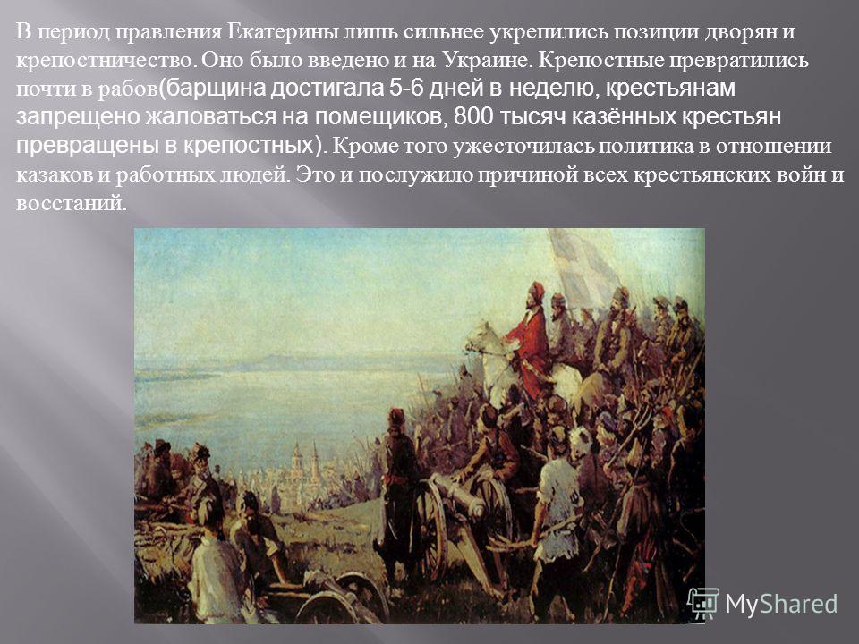 В период правления Екатерины лишь сильнее укрепились позиции дворян и крепостничество. Оно ббыло введено и на Украине. Крепостные превратились почти в рабов (барщина достигала 5-6 дней в неделю, крестьянам запрещено жаловаться на помещиков, 800 тысяч