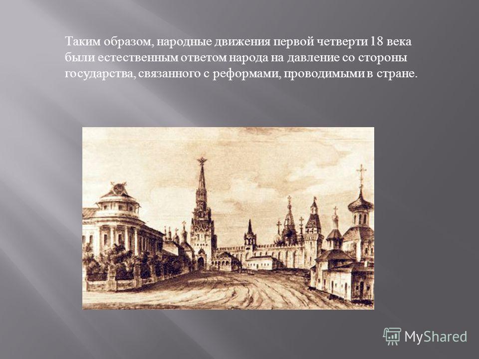 Таким образом, народные движения первой четверти 18 века были естественным ответом народа на давление со стороны государства, связанного с реформами, проводимыми в стране.