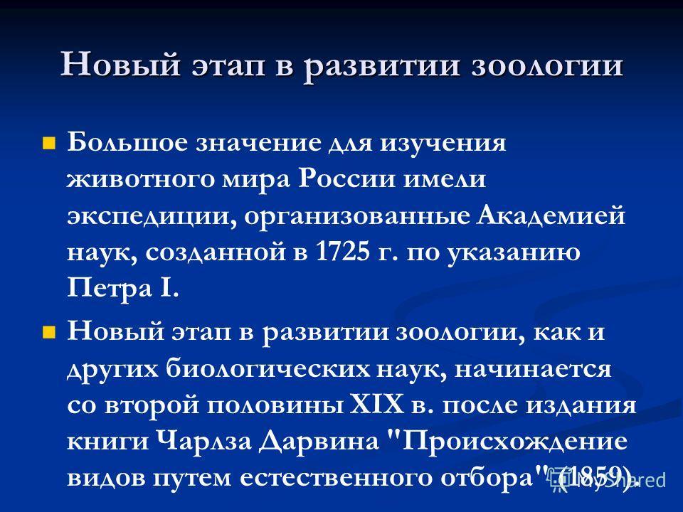 Новый этап в развитии зоологии Большое значение для изучения животного мира России имели экспедиции, организованные Академией наук, созданной в 1725 г. по указанию Петра I. Новый этап в развитии зоологии, как и других биологических наук, начинается с