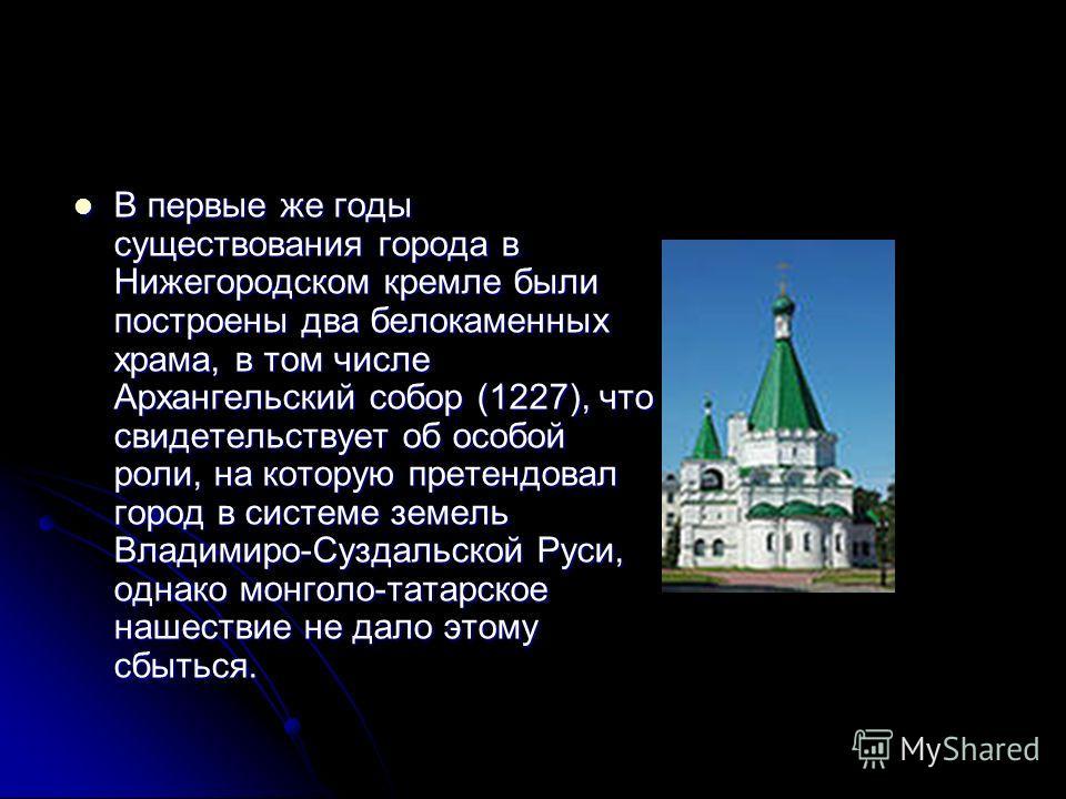 В первые же годы существования города в Нижегородском кремле были построены два белокаменных храма, в том числе Архангельский собор (1227), что свидетельствует об особой роли, на которую претендовал город в системе земель Владимиро-Суздальской Руси,