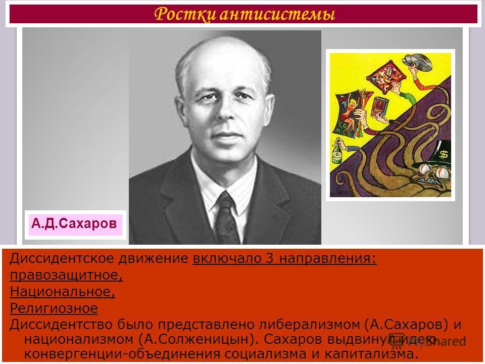Ростки антисистемы А.Д.Сахаров Диссидентское движение включало 3 направления: правозащитное, Национальное, Религиозное Диссидентство было представлено либерализмом (А.Сахаров) и национализмом (А.Солженицын). Сахаров выдвинул идею конвергенции-объедин