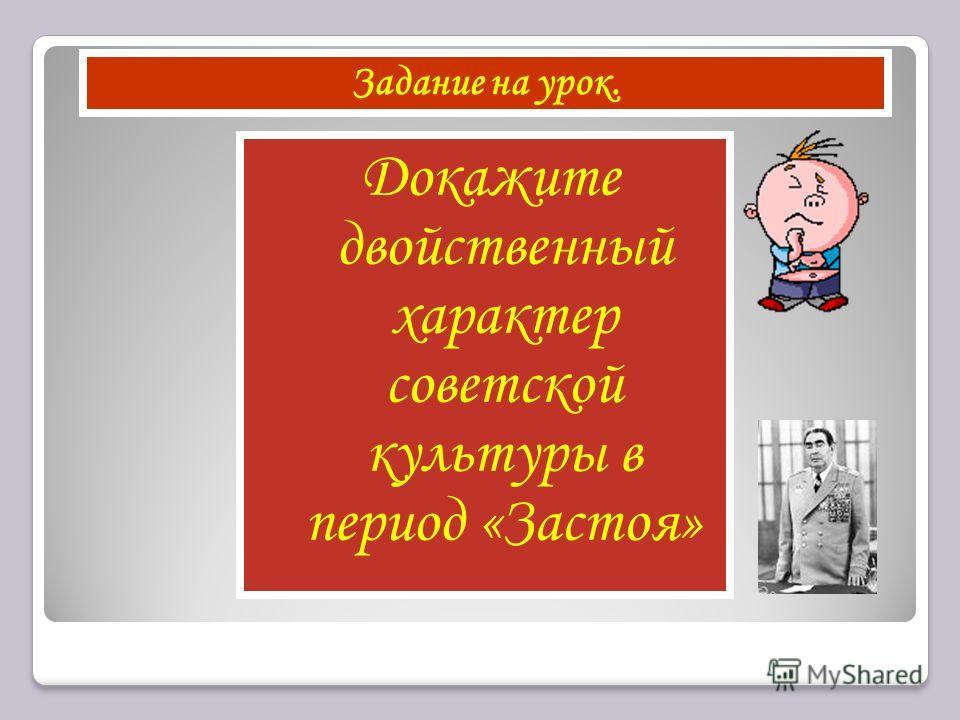 Докажите двойственный характер советской культуры в период «Застоя» Задание на урок.