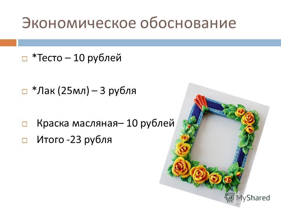 Экономическое обоснование * Тесто – 10 рублей * Лак (25 мл ) – 3 рубля Краска масляная – 10 рублей Итого -23 рубля