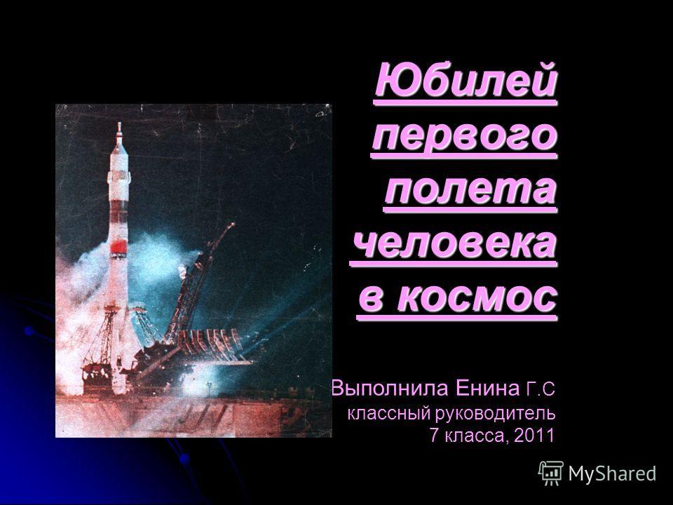 Юбилей первого полета человека в космос Юбилей первого полета человека в космос Выполнила Енина Г.С классный руководитель 7 класса, 2011