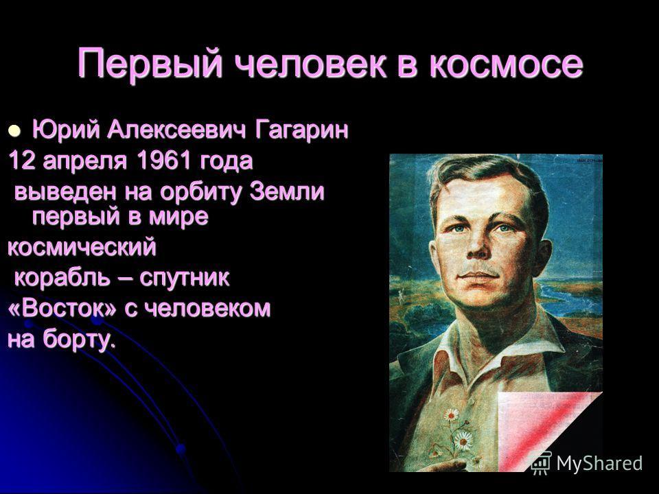 Первый человек в космосе Юрий Алексеевич Гагарин Юрий Алексеевич Гагарин 12 апреля 1961 года выведен на орбиту Земли первый в мире выведен на орбиту Земли первый в мире космический корабль – спутник корабль – спутник «Восток» с человеком на борту.