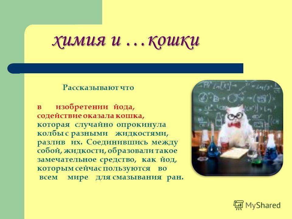 химия и …кошки химия и …кошки Рассказывают что в изобретении йода, содействие оказала кошка, которая случайно опрокинула колбы с разными жидкостями, разлив их. Соединившись между собой, жидкости, образовали такое замечательное средство, как йод, кото