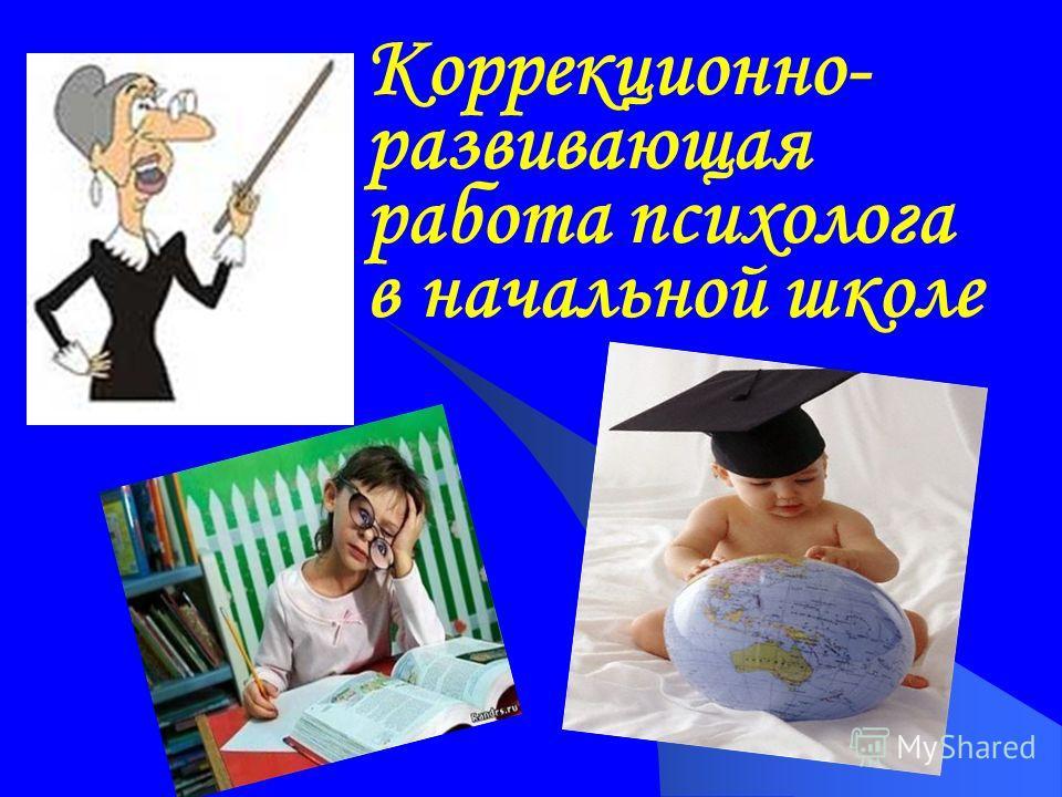 Коррекционно- развивающая работа психолога в начальной школе