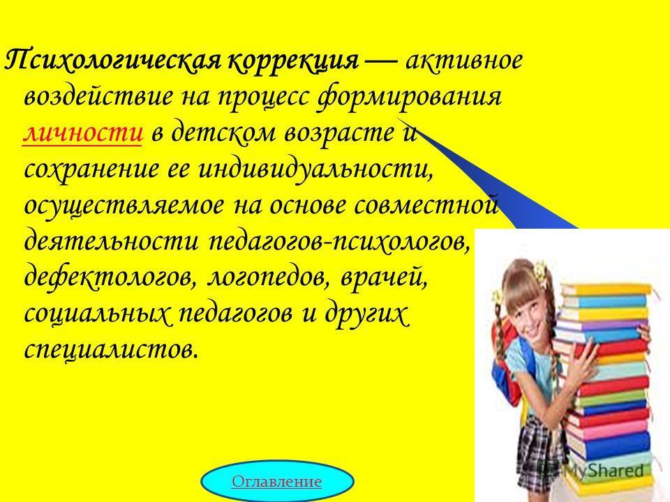 Психологическая коррекция активное воздействие на процесс формирования личности в детском возрасте и сохранение ее индивидуальности, осуществляемое на основе совместной деятельности педагогов-психологов, дефектологов, логопедов, врачей, социальных пе
