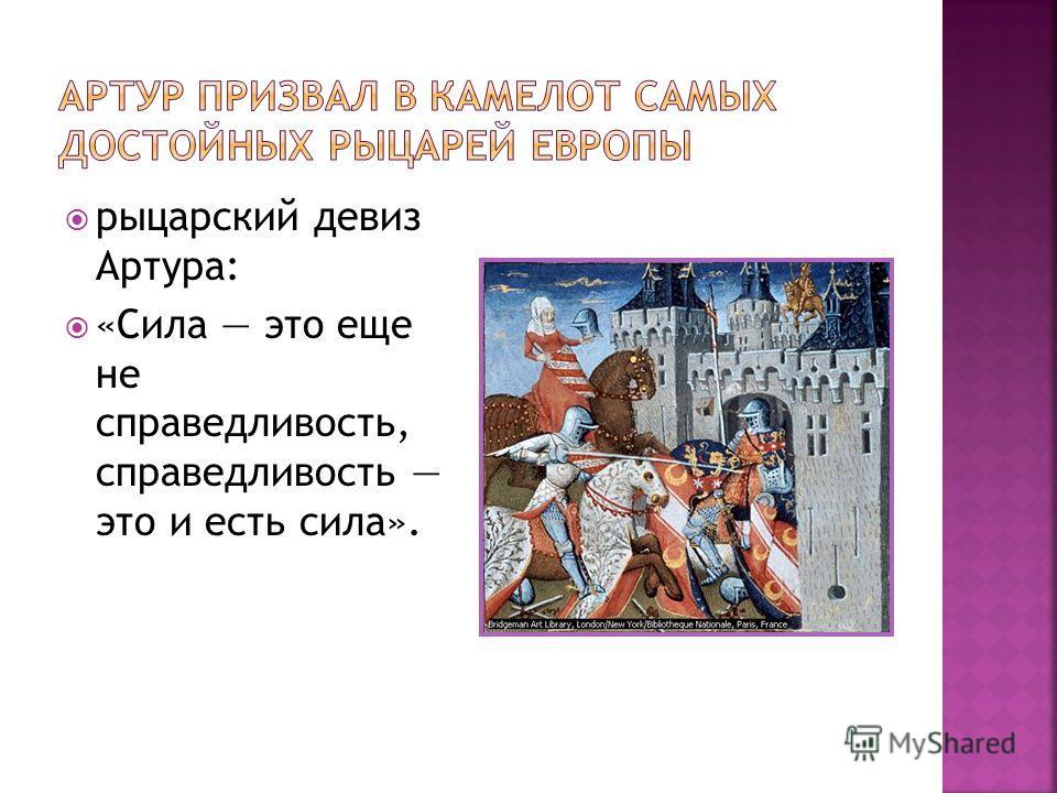 рыцарский девиз Артура: «Сила это еще не справедливость, справедливость это и есть сила».