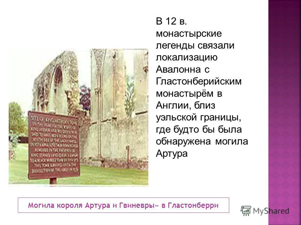 Могила короля Артура и Гвиневры» в Гластонберри В 12 в. монастырские легенды связали локализацию Авалонна с Гластонберийским монастырём в Англии, близ уэльской границы, где будто бы была обнаружена могила Артура