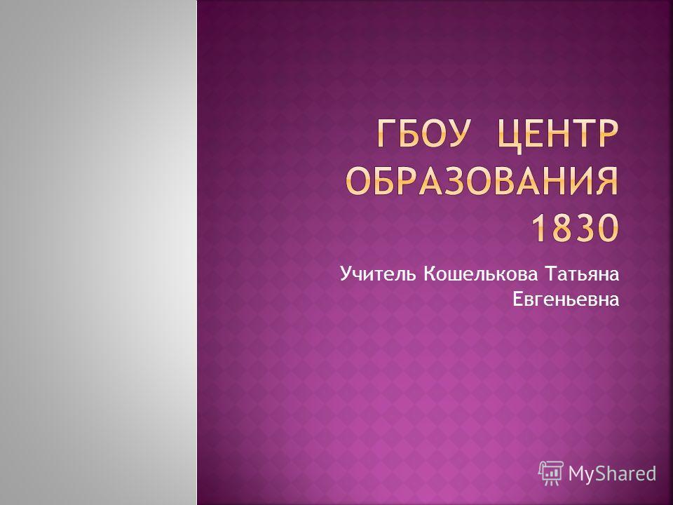 Учитель Кошелькова Татьяна Евгеньевна