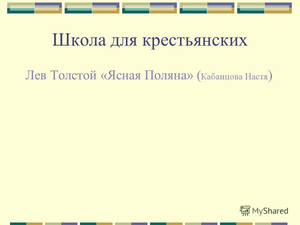 Школа для крестьянских Лев Толстой «Ясная Поляна» ( Кабанцова Настя )