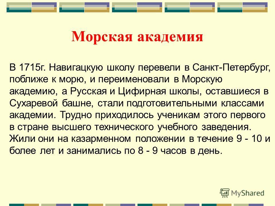 Морская академия В 1715 г. Навигацкую школу перевели в Санкт-Петербург, поближе к морю, и переименовали в Морскую академию, а Русская и Цифирная школы, оставшиеся в Сухаревой башне, стали подготовительными классами академии. Трудно приходилось ученик
