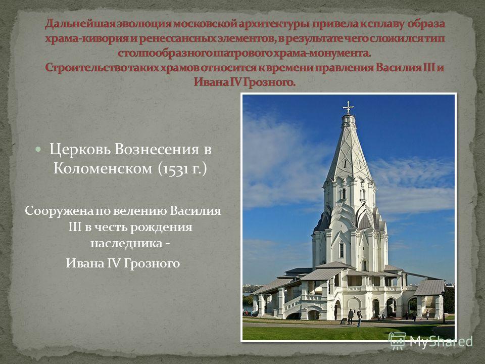 Церковь Вознесения в Коломенском (1531 г.) Сооружена по велению Василия III в честь рождения наследника - Ивана IV Грозного