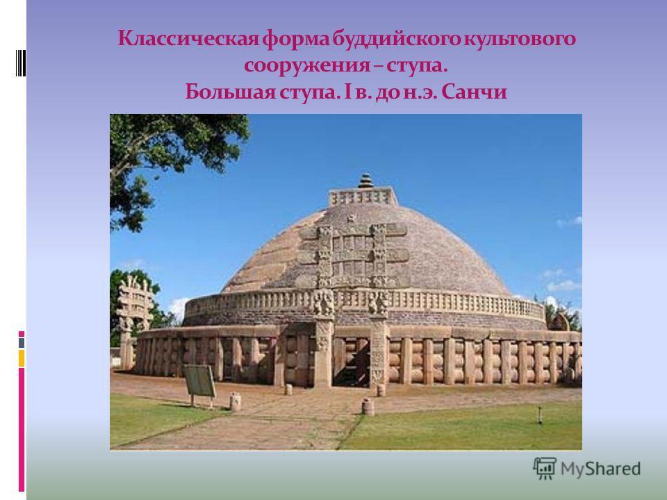 Классическая форма буддийского культового сооружения – ступа. Большая ступа. I в. до н.э. Санчи