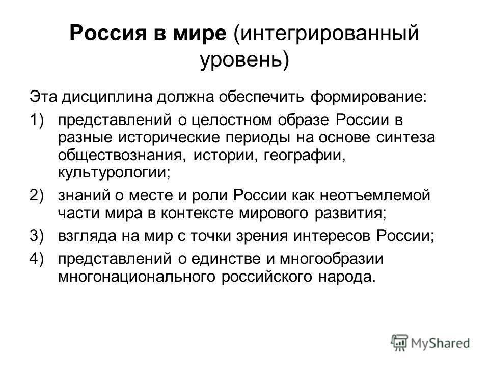 Россия в мире (интегрированный уровень) Эта дисциплина должна обеспечить формирование: 1)представлений о целостном образе России в разные исторические периоды на основе синтеза обществознания, истории, географии, культурологии; 2)знаний о месте и рол