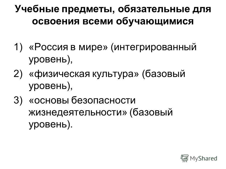Учебные предметы, обязательные для освоения всеми обучающимися 1)«Россия в мире» (интегрированный уровень), 2)«физическая культура» (базовый уровень), 3)«основы безопасности жизнедеятельности» (базовый уровень).