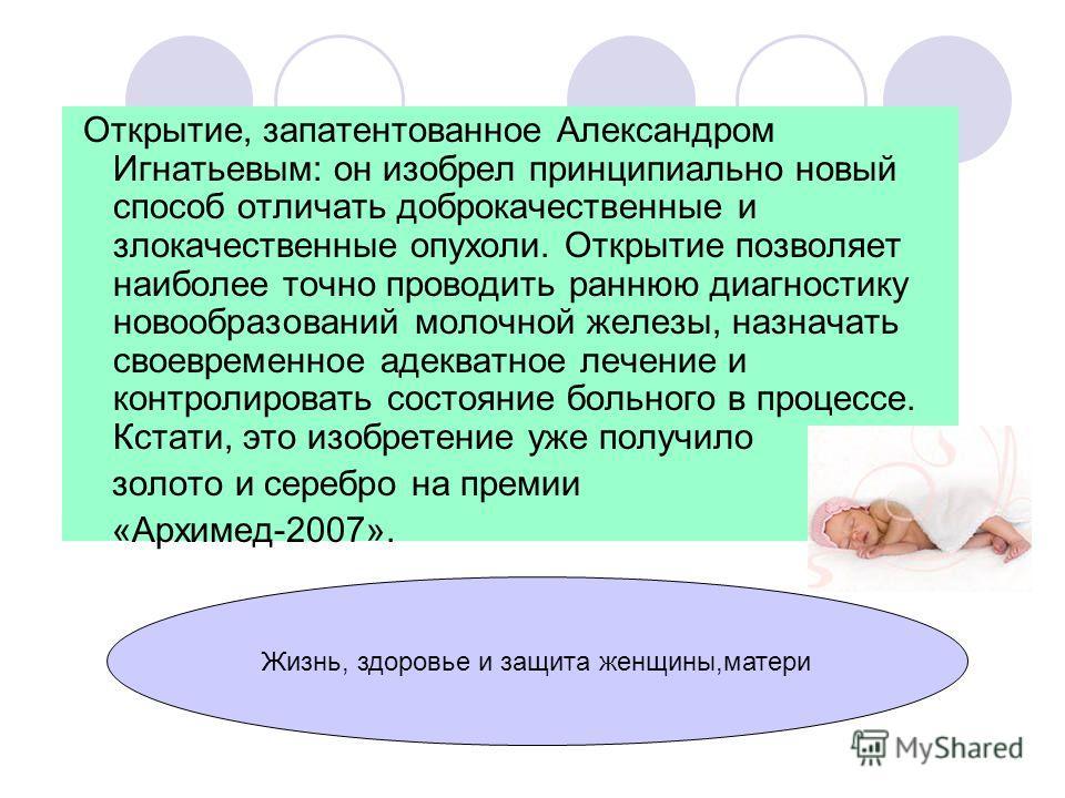 Открытие, запатентованное Александром Игнатьевым: он изобрел принципиально новый способ отличать доброкачественные и злокачественные опухоли. Открытие позволяет наиболее точно проводить раннюю диагностику новообразований молочной железы, назначать св