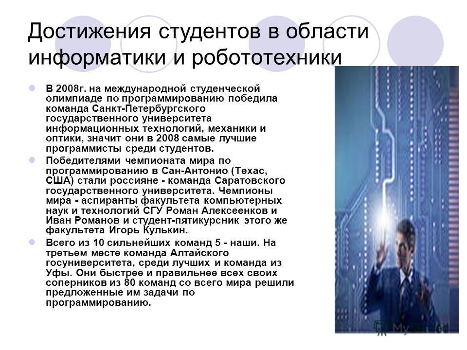Достижения студентов в области информатики и робототехники В 2008 г. на международной студенческой олимпиаде по программированию победила команда Санкт-Петербургского государственного университета информационных технологий, механики и оптики, значит