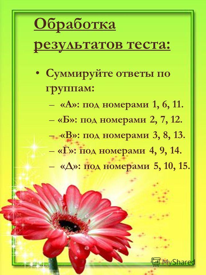 Обработка результатов теста: Суммируйте ответы по группам: – «А»: под номерами 1, 6, 11. –«Б»: под номерами 2, 7, 12. – «В»: под номерами 3, 8, 13. –«Г»: под номерами 4, 9, 14. – «Д»: под номерами 5, 10, 15.