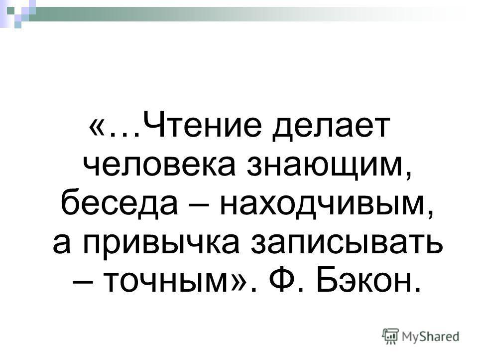 «…Чтение делает человека знающим, беседа – находчивым, а привычка записывать – точным». Ф. Бэкон.