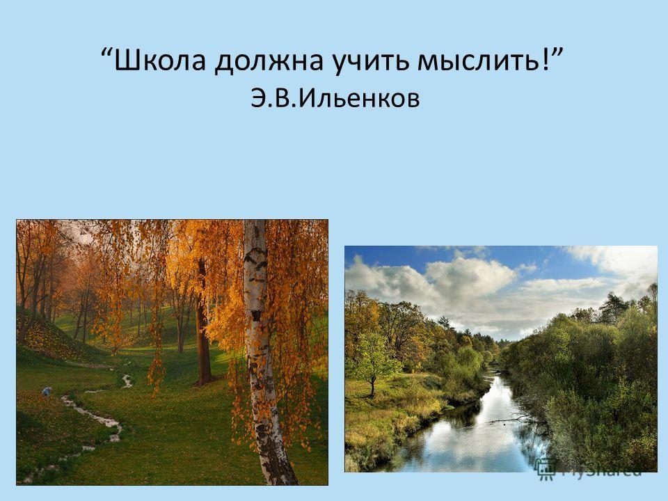 Школа должна учить мыслить! Э.В.Ильенков
