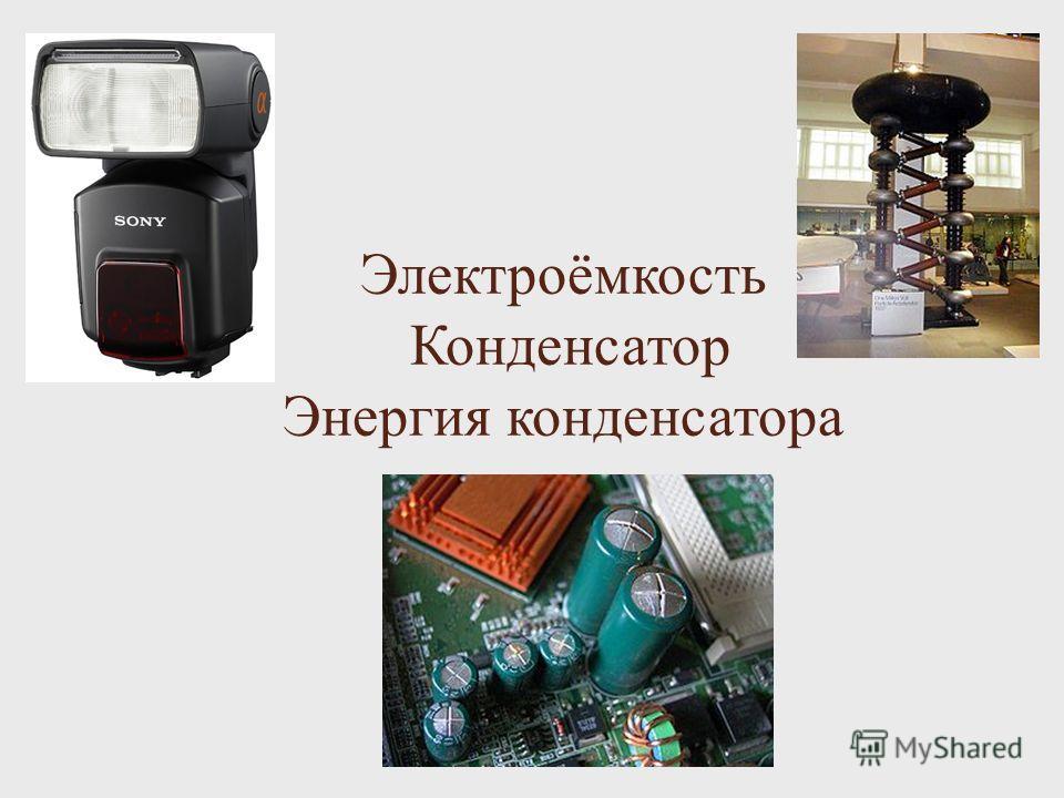 Электроёмкость Конденсатор Энергия конденсатора