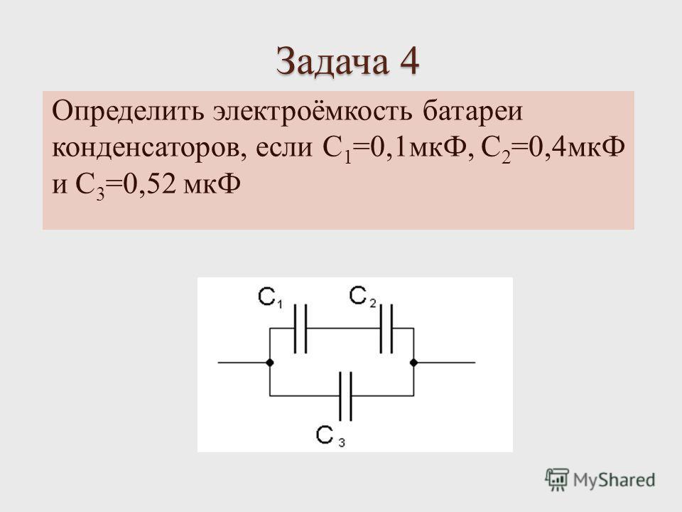Задача 4 Определить электроёмкость батареи конденсаторов, если C 1 =0,1 мкФ, С 2 =0,4 мкФ и С 3 =0,52 мкФ