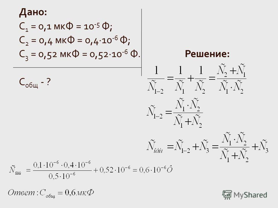 Дано: С 1 = 0,1 мкФ = 10 -5 Ф; C 2 = 0,4 мкФ = 0,4·10 -6 Ф; С 3 = 0,52 мкФ = 0,52·10 -6 Ф. Решение: С общ - ?